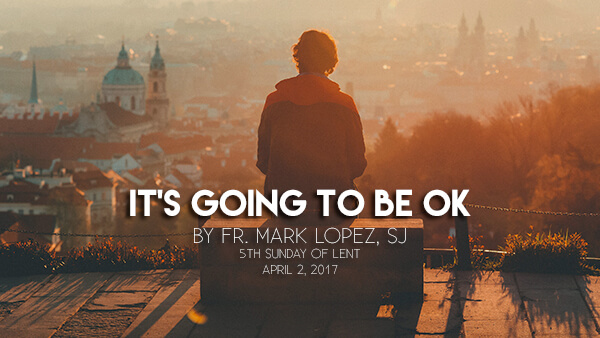 It's Going To Be Ok (5th Sunday of Lent)