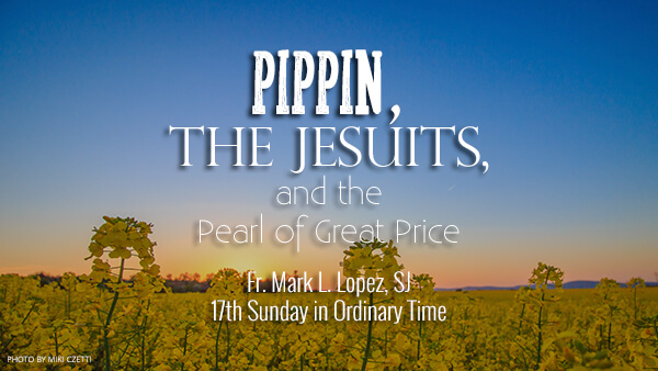 Pippin, the Jesuits, and the Pearl of Great Price (17th Sunday in Ordinary Time)
